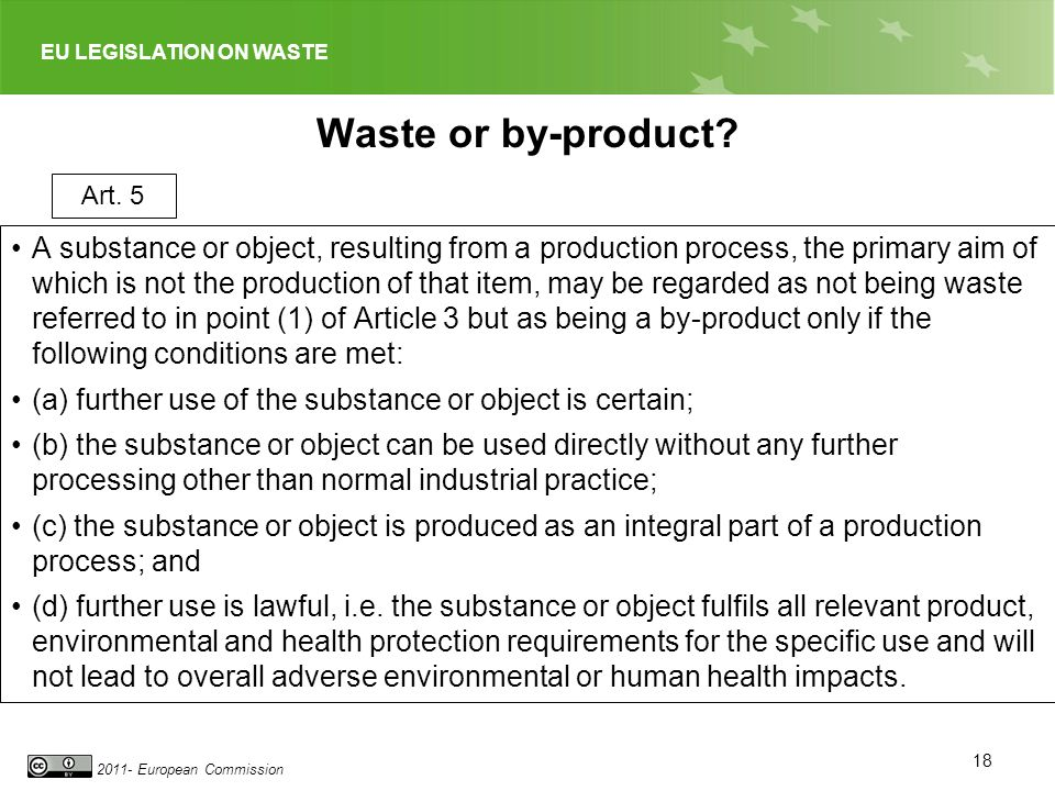 EU LEGISLATION ON WASTE 2011- European Commission Waste or by-product? A substance or object, resulting from a production process, the primary aim of