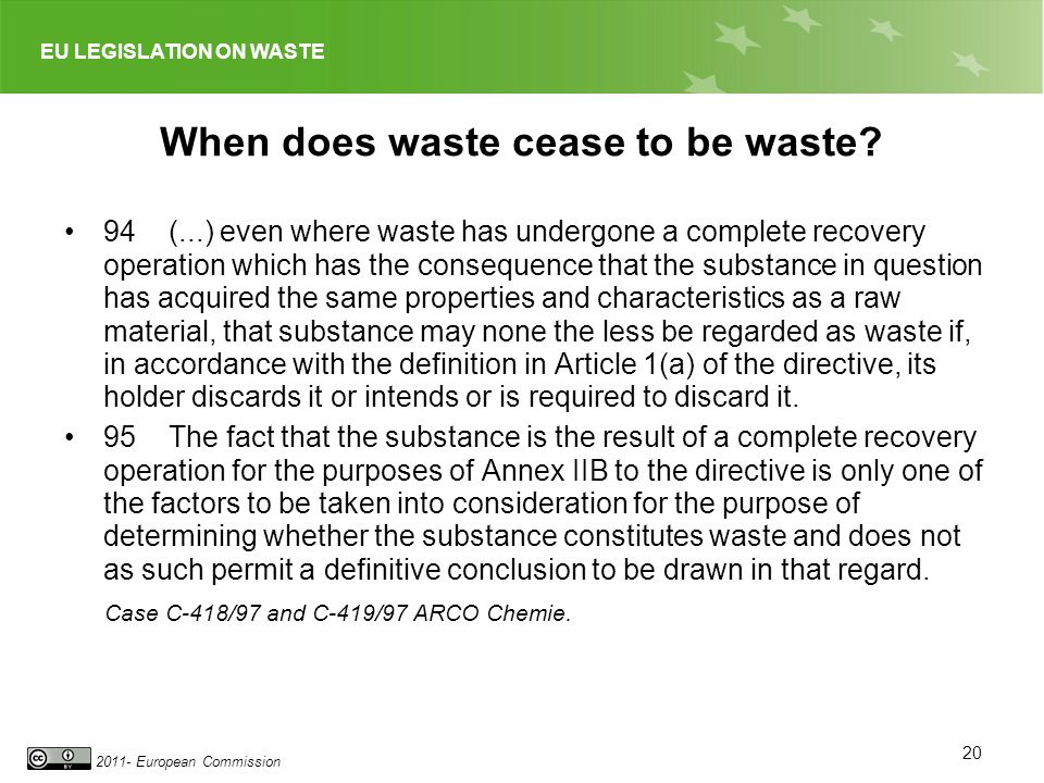 EU LEGISLATION ON WASTE 2011- European Commission When does waste cease to be waste? 94 (...) even where waste has undergone a complete recovery opera