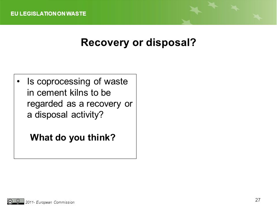 EU LEGISLATION ON WASTE 2011- European Commission Recovery or disposal? Is coprocessing of waste in cement kilns to be regarded as a recovery or a dis