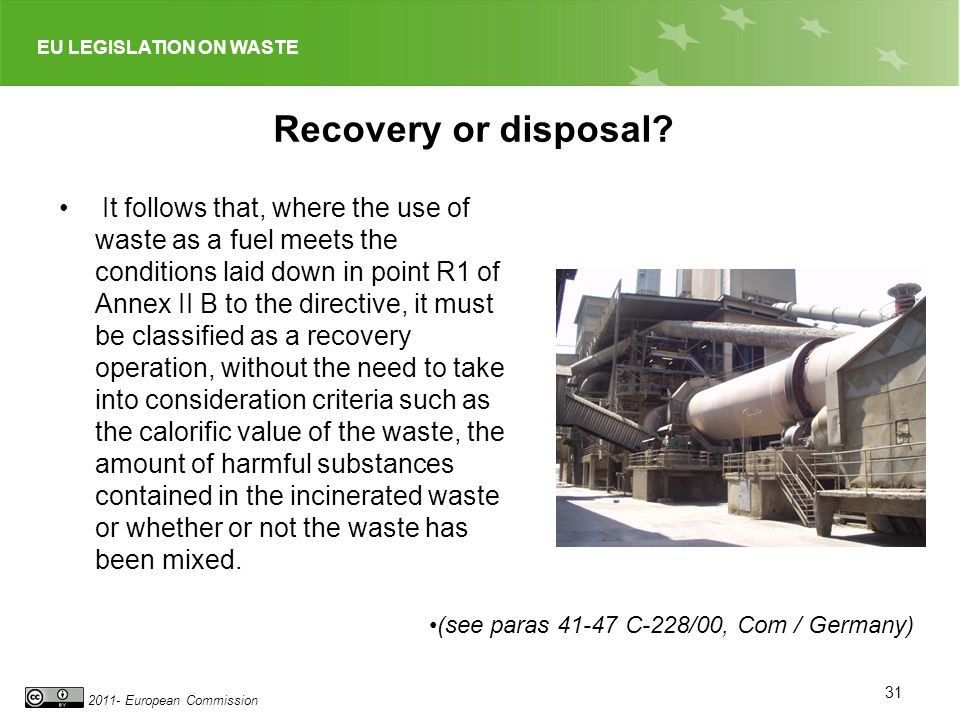EU LEGISLATION ON WASTE 2011- European Commission Recovery or disposal? It follows that, where the use of waste as a fuel meets the conditions laid do
