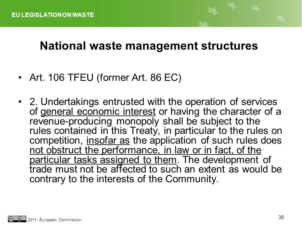 EU LEGISLATION ON WASTE 2011- European Commission National waste management structures Art. 106 TFEU (former Art. 86 EC) 2. Undertakings entrusted wit