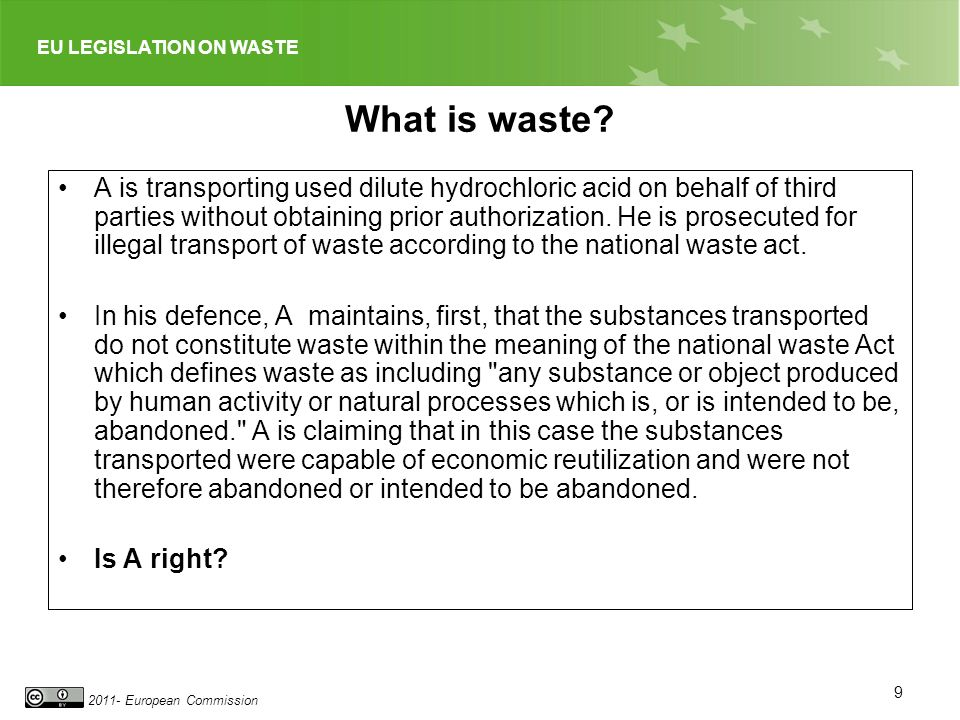 EU LEGISLATION ON WASTE 2011- European Commission What is waste? A is transporting used dilute hydrochloric acid on behalf of third parties without ob