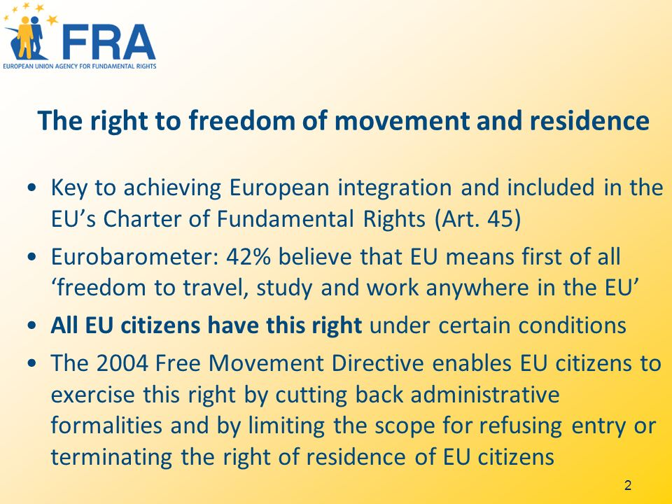 2 The right to freedom of movement and residence Key to achieving European integration and included in the EUs Charter of Fundamental Rights (Art.