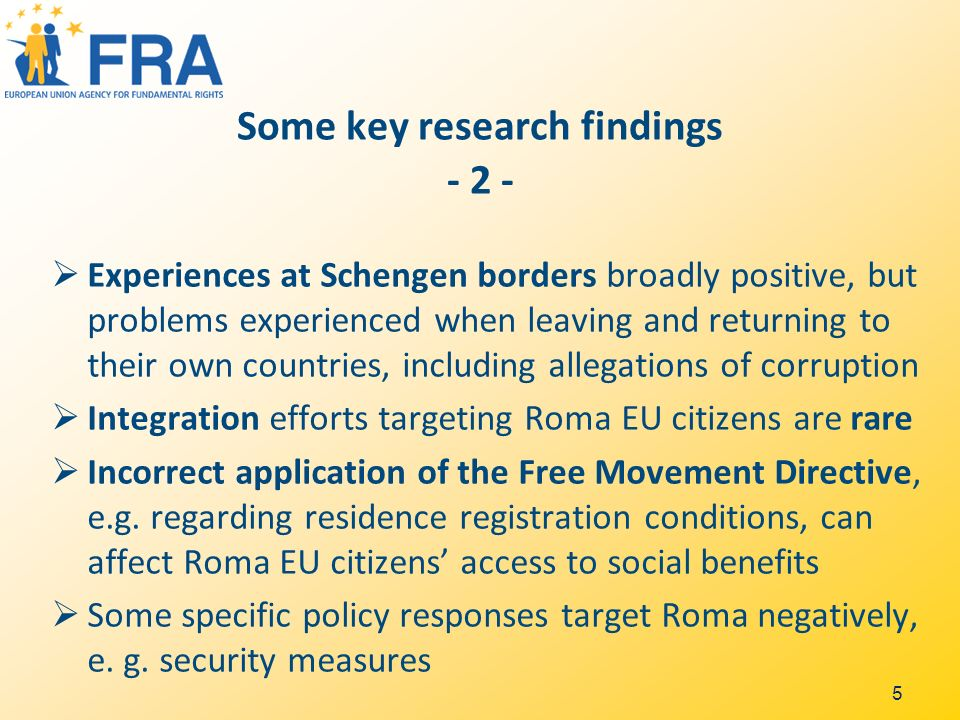 5 Some key research findings - 2 - Experiences at Schengen borders broadly positive, but problems experienced when leaving and returning to their own countries, including allegations of corruption Integration efforts targeting Roma EU citizens are rare Incorrect application of the Free Movement Directive, e.g.