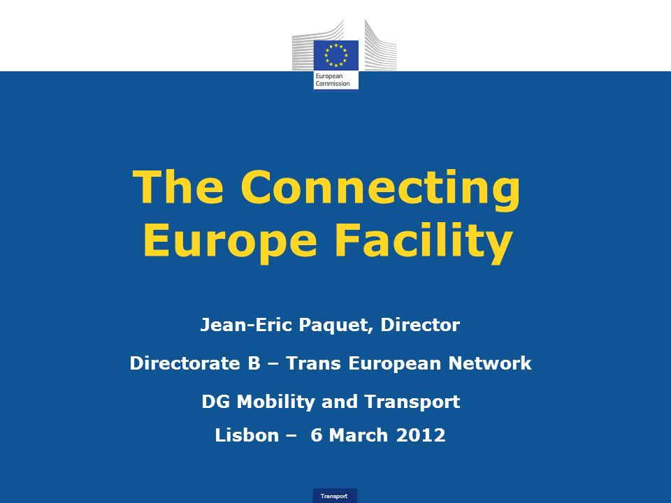 Transport The Connecting Europe Facility Jean-Eric Paquet, Director Directorate B – Trans European Network DG Mobility and Transport Lisbon – 6 March