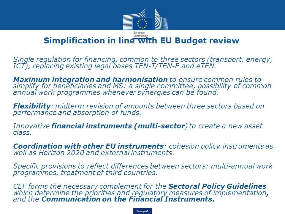 Transport Simplification in line with EU Budget review Single regulation for financing, common to three sectors (transport, energy, ICT), replacing ex