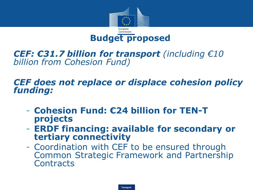 Transport CEF funding and potential leverage 31.7 billion for TEN-T implementation through (a) Innovative financial instruments: estimate of market take-up: 2bn with an estimate leverage of up to 15 or 20 could generate total investments of 30bn to 40bn.