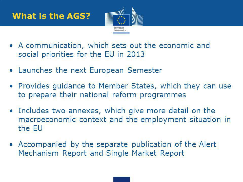 The AGS in context The economic situation has continued to deteriorate in 2012 and the social consequences are being severely felt Unemployment is reaching new heights and the risks of poverty and social exclusion are rising The short-term challenge is to restore the confidence in EU economies and financial markets, whilst also carrying out structural reforms for the medium-term Some important action has already been taken, but it will be crucial to maintain the pace of reforms, recognising the specific needs of each Member State Budgetary developments in the Euro area Source: Commission Services Employment rate and unemployment growth in EU Source: Commission Services