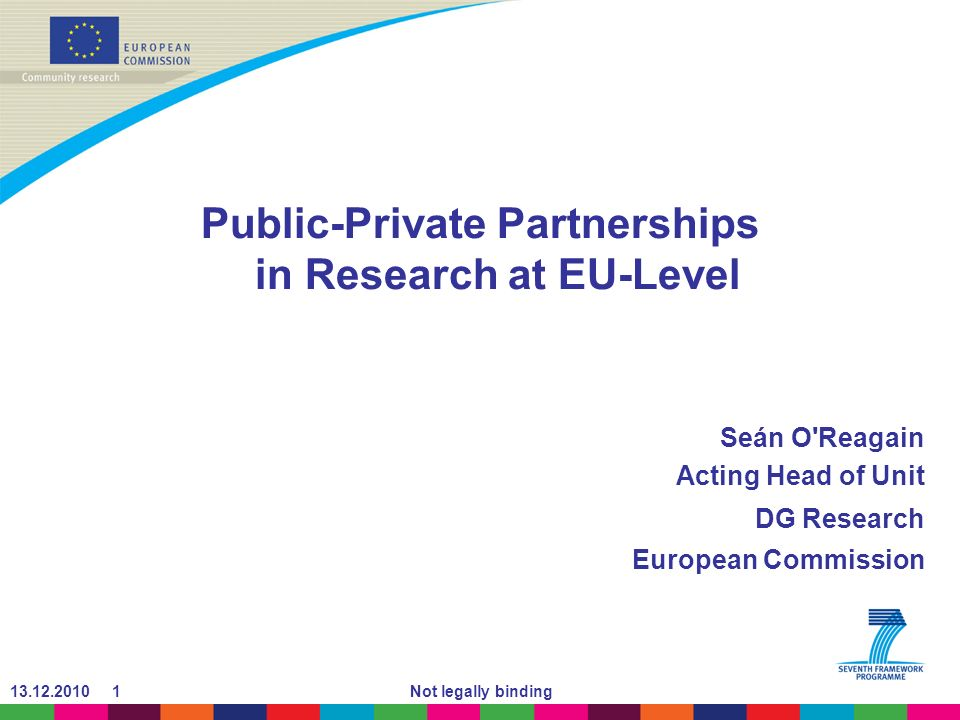 13.12.2010 1Not legally binding Public-Private Partnerships in Research at EU-Level Seán O'Reagain Acting Head of Unit DG Research European Commission
