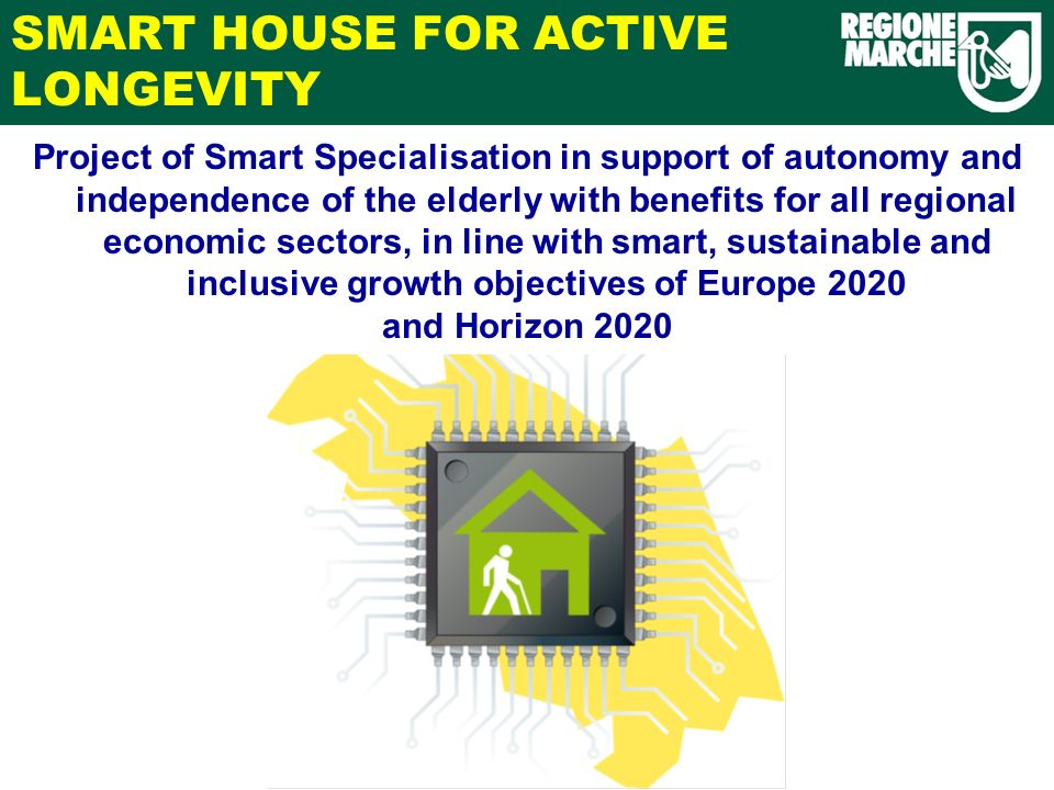 SMART HOUSE FOR ACTIVE LONGEVITY Project of Smart Specialisation in support of autonomy and independence of the elderly with benefits for all regional economic sectors, in line with smart, sustainable and inclusive growth objectives of Europe 2020 and Horizon 2020