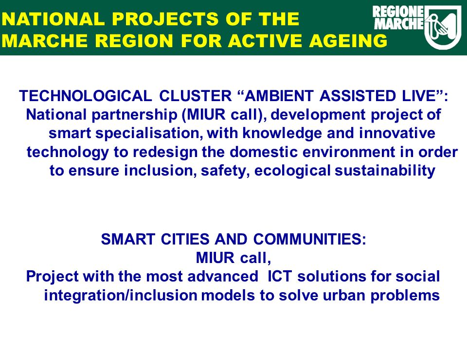 TECHNOLOGICAL CLUSTER AMBIENT ASSISTED LIVE: National partnership (MIUR call), development project of smart specialisation, with knowledge and innovative technology to redesign the domestic environment in order to ensure inclusion, safety, ecological sustainability NATIONAL PROJECTS OF THE MARCHE REGION FOR ACTIVE AGEING SMART CITIES AND COMMUNITIES: MIUR call, Project with the most advanced ICT solutions for social integration/inclusion models to solve urban problems