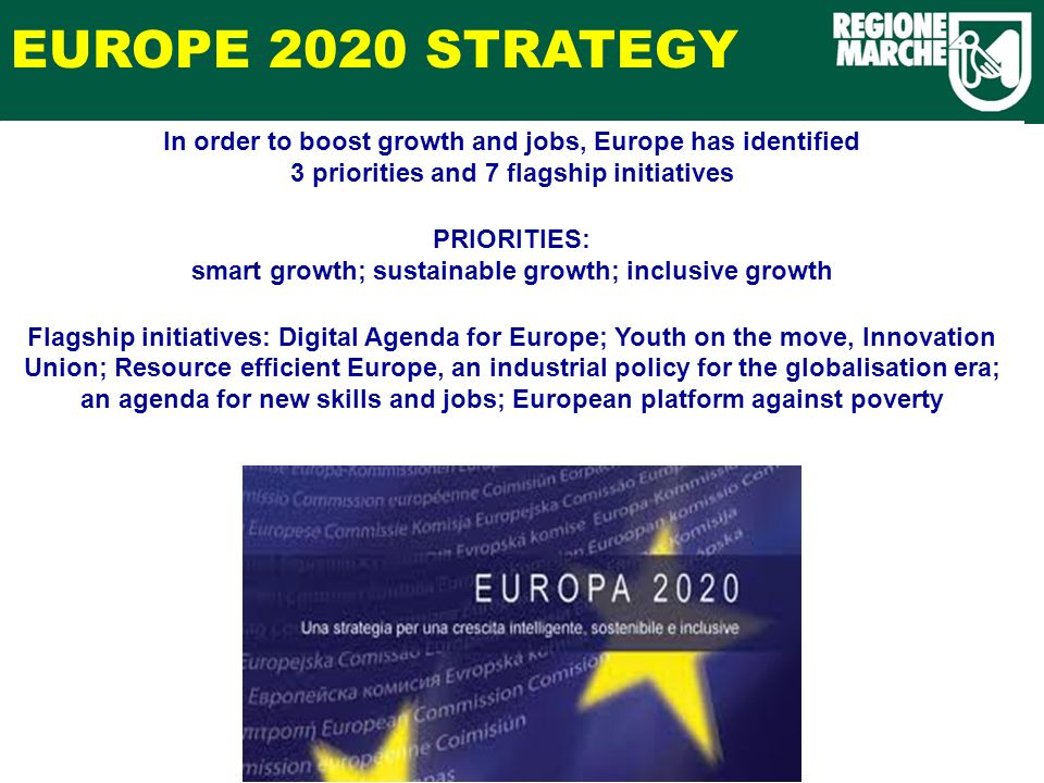 In order to boost growth and jobs, Europe has identified 3 priorities and 7 flagship initiatives PRIORITIES: smart growth; sustainable growth; inclusive growth Flagship initiatives: Digital Agenda for Europe; Youth on the move, Innovation Union; Resource efficient Europe, an industrial policy for the globalisation era; an agenda for new skills and jobs; European platform against poverty EUROPE 2020 STRATEGY