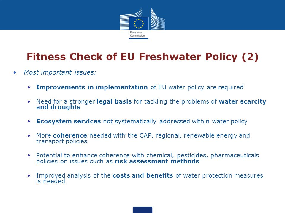 Fitness Check of EU Freshwater Policy (2) Most important issues: Improvements in implementation of EU water policy are required Need for a stronger le