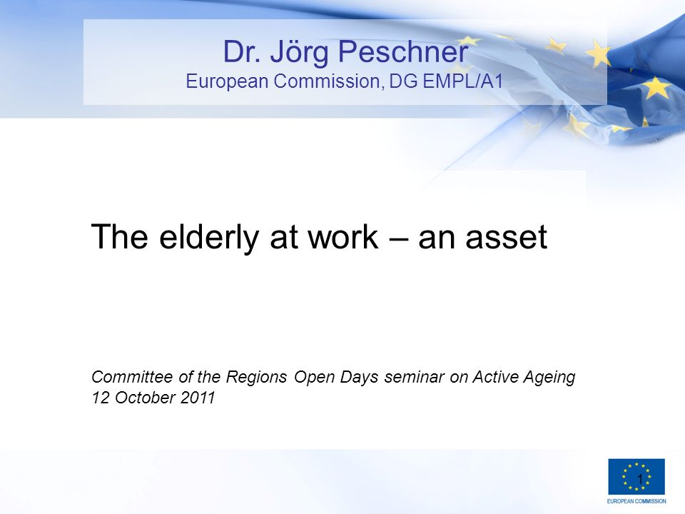 1 The elderly at work – an asset Committee of the Regions Open Days seminar on Active Ageing 12 October 2011 Dr.