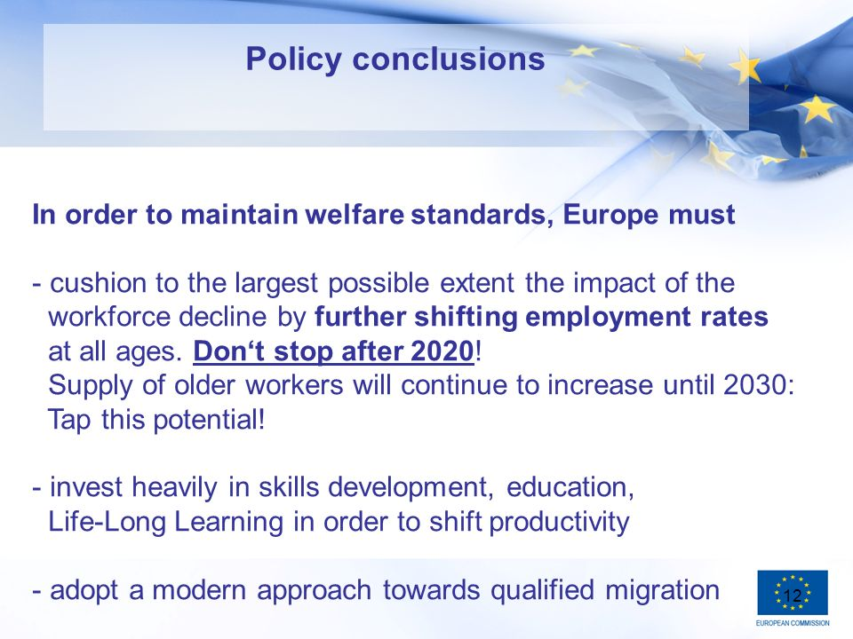 12 Policy conclusions In order to maintain welfare standards, Europe must - cushion to the largest possible extent the impact of the workforce decline by further shifting employment rates at all ages.