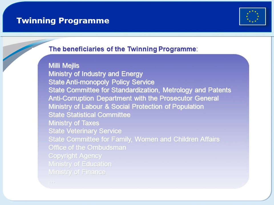 Twinning Programme The beneficiaries of the Twinning Programme: Milli Mejlis Ministry of Industry and Energy State Anti-monopoly Policy Service State Committee for Standardization, Metrology and Patents Anti-Corruption Department with the Prosecutor General Ministry of Labour & Social Protection of Population State Statistical Committee Ministry of Taxes State Veterinary Service State Committee for Family, Women and Children Affairs Office of the Ombudsman Copyright Agency Ministry of Education Ministry of Finance …