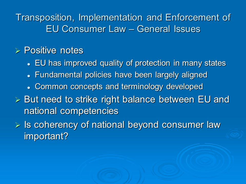 Transposition, Implementation and Enforcement of EU Consumer Law – General Issues Positive notes Positive notes EU has improved quality of protection in many states EU has improved quality of protection in many states Fundamental policies have been largely aligned Fundamental policies have been largely aligned Common concepts and terminology developed Common concepts and terminology developed But need to strike right balance between EU and national competencies But need to strike right balance between EU and national competencies Is coherency of national beyond consumer law important.