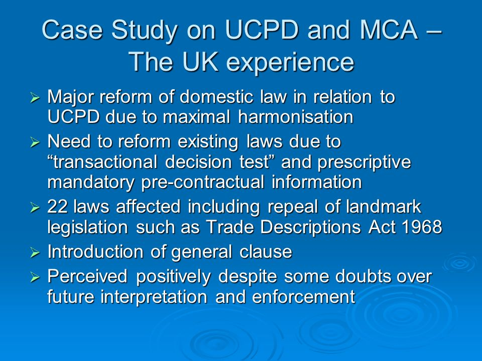 Case Study on UCPD and MCA – The UK experience Major reform of domestic law in relation to UCPD due to maximal harmonisation Major reform of domestic law in relation to UCPD due to maximal harmonisation Need to reform existing laws due to transactional decision test and prescriptive mandatory pre-contractual information Need to reform existing laws due to transactional decision test and prescriptive mandatory pre-contractual information 22 laws affected including repeal of landmark legislation such as Trade Descriptions Act 1968 22 laws affected including repeal of landmark legislation such as Trade Descriptions Act 1968 Introduction of general clause Introduction of general clause Perceived positively despite some doubts over future interpretation and enforcement Perceived positively despite some doubts over future interpretation and enforcement