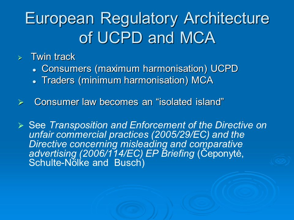 European Regulatory Architecture of UCPD and MCA Twin track Twin track Consumers (maximum harmonisation) UCPD Consumers (maximum harmonisation) UCPD Traders (minimum harmonisation) MCA Traders (minimum harmonisation) MCA Consumer law becomes an isolated island Consumer law becomes an isolated island See Transposition and Enforcement of the Directive on unfair commercial practices (2005/29/EC) and the Directive concerning misleading and comparative advertising (2006/114/EC) EP Briefing (Čeponytė, Schulte-Nölke and Busch)