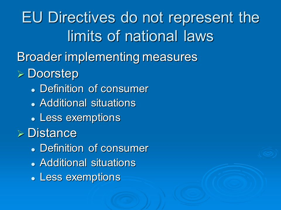 EU Directives do not represent the limits of national laws Broader implementing measures Doorstep Doorstep Definition of consumer Definition of consumer Additional situations Additional situations Less exemptions Less exemptions Distance Distance Definition of consumer Definition of consumer Additional situations Additional situations Less exemptions Less exemptions