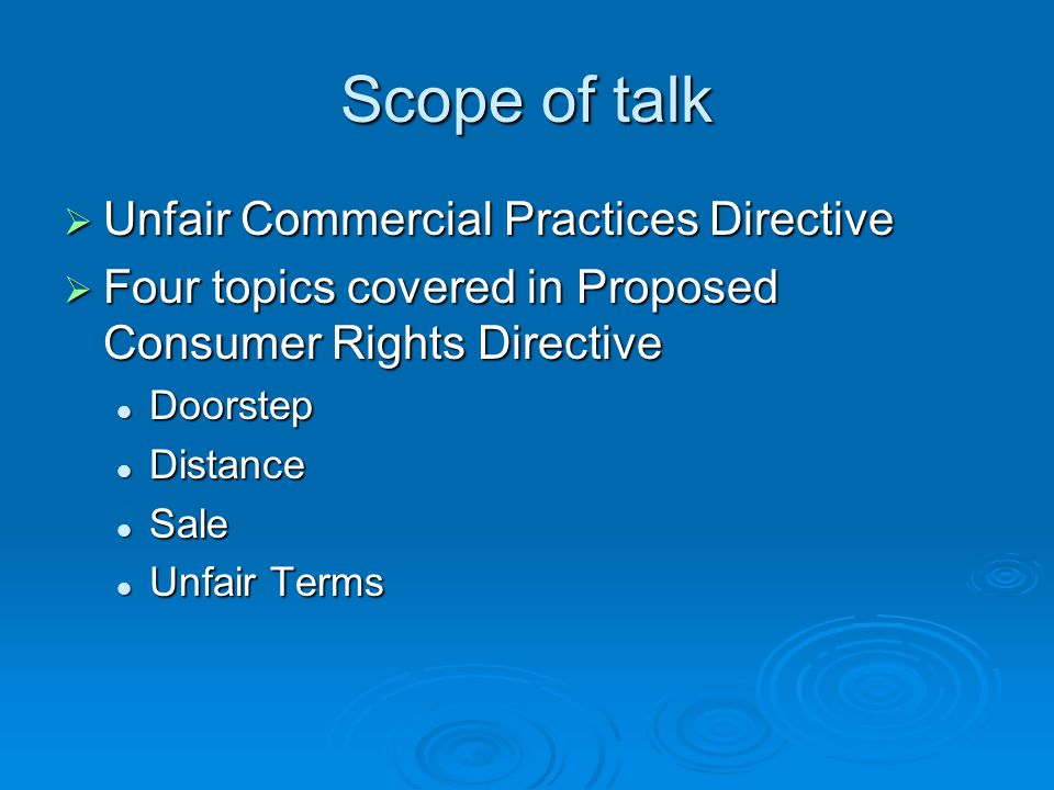 Scope of talk Unfair Commercial Practices Directive Unfair Commercial Practices Directive Four topics covered in Proposed Consumer Rights Directive Fo