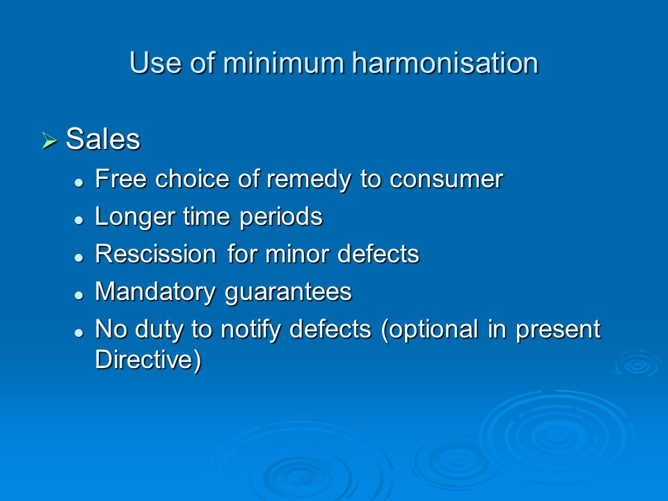 Use of minimum harmonisation Sales Sales Free choice of remedy to consumer Free choice of remedy to consumer Longer time periods Longer time periods Rescission for minor defects Rescission for minor defects Mandatory guarantees Mandatory guarantees No duty to notify defects (optional in present Directive) No duty to notify defects (optional in present Directive)