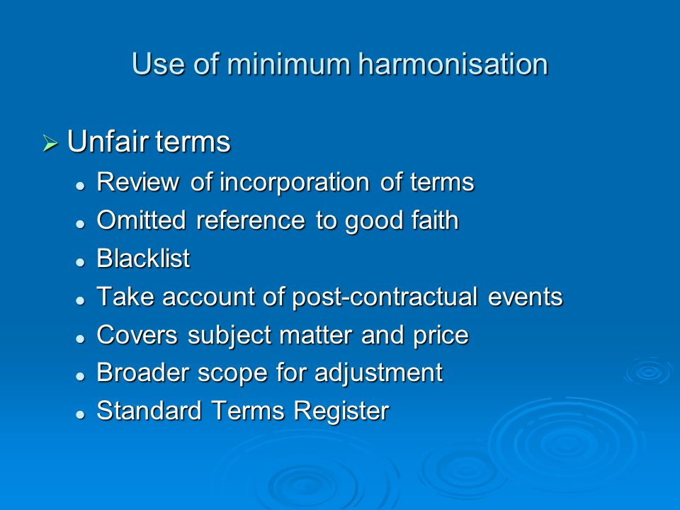 Use of minimum harmonisation Unfair terms Unfair terms Review of incorporation of terms Review of incorporation of terms Omitted reference to good faith Omitted reference to good faith Blacklist Blacklist Take account of post-contractual events Take account of post-contractual events Covers subject matter and price Covers subject matter and price Broader scope for adjustment Broader scope for adjustment Standard Terms Register Standard Terms Register