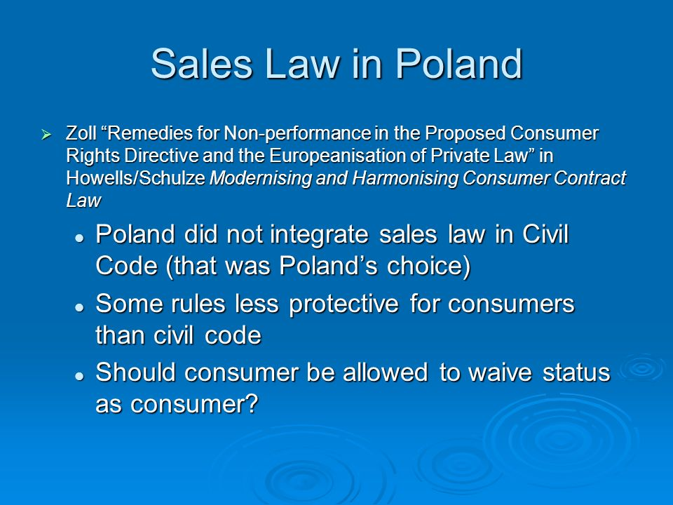 Sales Law in Poland Zoll Remedies for Non-performance in the Proposed Consumer Rights Directive and the Europeanisation of Private Law in Howells/Schulze Modernising and Harmonising Consumer Contract Law Zoll Remedies for Non-performance in the Proposed Consumer Rights Directive and the Europeanisation of Private Law in Howells/Schulze Modernising and Harmonising Consumer Contract Law Poland did not integrate sales law in Civil Code (that was Polands choice) Poland did not integrate sales law in Civil Code (that was Polands choice) Some rules less protective for consumers than civil code Some rules less protective for consumers than civil code Should consumer be allowed to waive status as consumer.