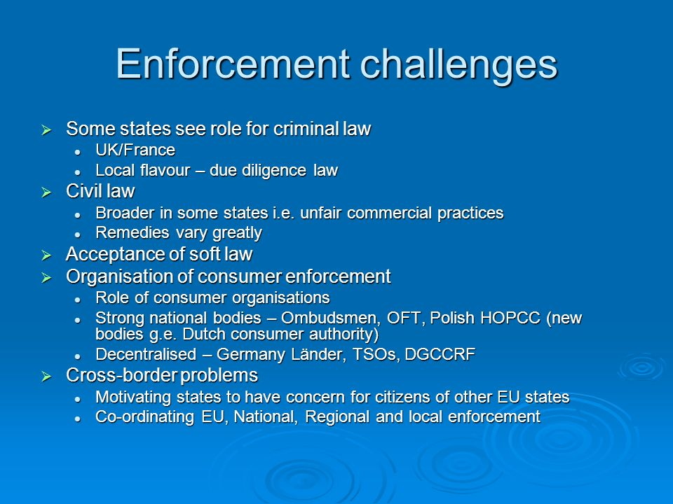 Enforcement challenges Some states see role for criminal law Some states see role for criminal law UK/France UK/France Local flavour – due diligence law Local flavour – due diligence law Civil law Civil law Broader in some states i.e.