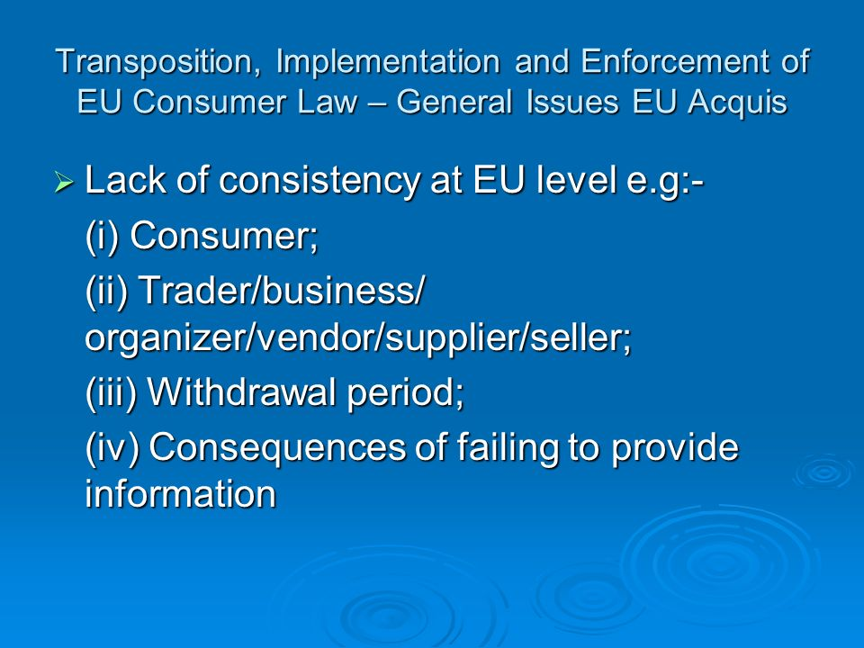 Transposition, Implementation and Enforcement of EU Consumer Law – General Issues EU Acquis Lack of consistency at EU level e.g:- Lack of consistency at EU level e.g:- (i) Consumer; (ii) Trader/business/ organizer/vendor/supplier/seller; (iii) Withdrawal period; (iv) Consequences of failing to provide information