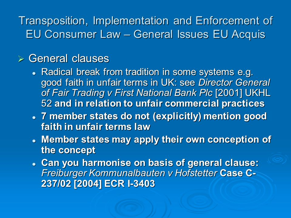 Transposition, Implementation and Enforcement of EU Consumer Law – General Issues EU Acquis General clauses General clauses Radical break from tradition in some systems e.g.
