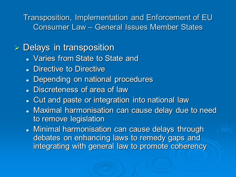 Transposition, Implementation and Enforcement of EU Consumer Law – General Issues Member States Delays in transposition Delays in transposition Varies from State to State and Varies from State to State and Directive to Directive Directive to Directive Depending on national procedures Depending on national procedures Discreteness of area of law Discreteness of area of law Cut and paste or integration into national law Cut and paste or integration into national law Maximal harmonisation can cause delay due to need to remove legislation Maximal harmonisation can cause delay due to need to remove legislation Minimal harmonisation can cause delays through debates on enhancing laws to remedy gaps and integrating with general law to promote coherency Minimal harmonisation can cause delays through debates on enhancing laws to remedy gaps and integrating with general law to promote coherency
