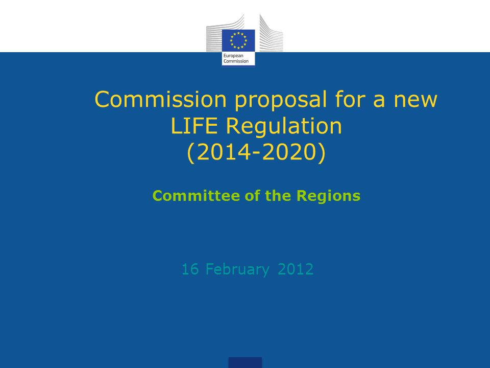 Commission proposal for a new LIFE Regulation (2014-2020) Committee of the Regions 16 February 2012