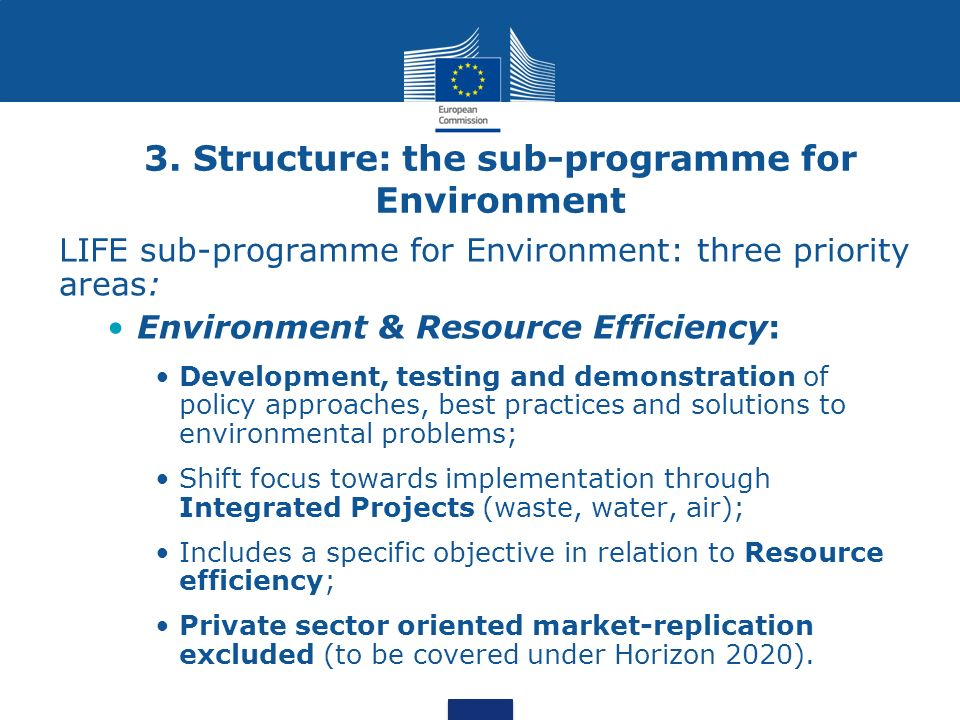 3. Structure: the sub-programme for Environment LIFE sub-programme for Environment: three priority areas: Environment & Resource Efficiency: Developme