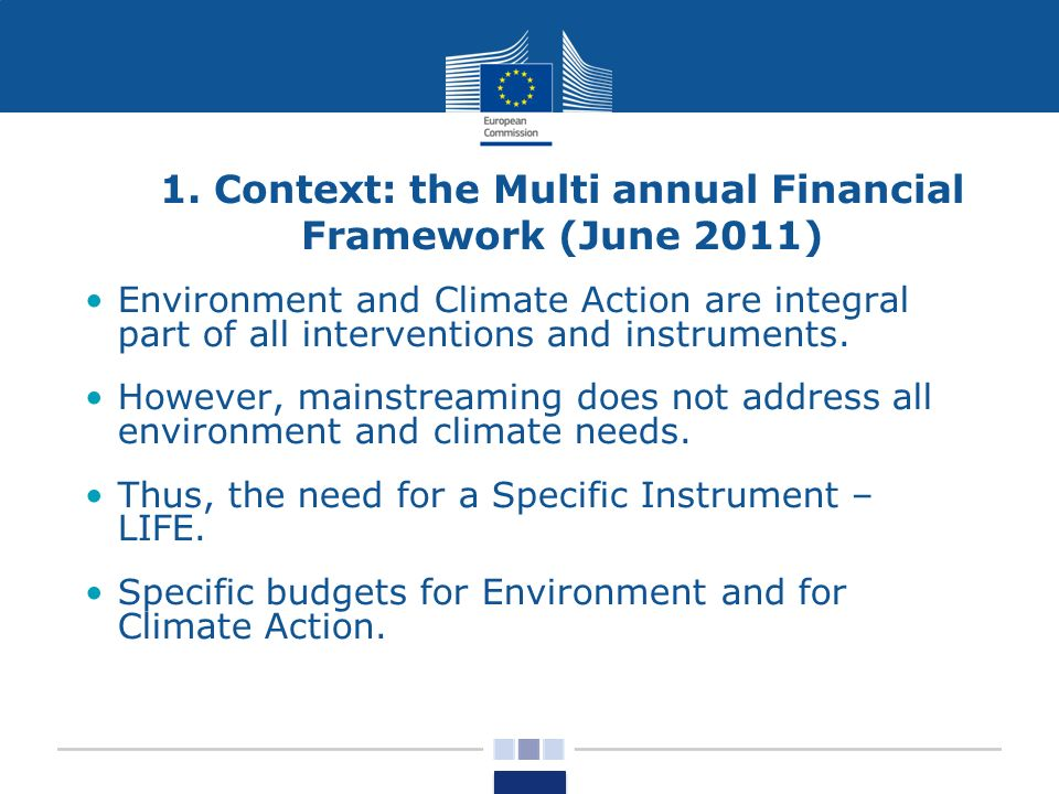 1. Context: the Multi annual Financial Framework (June 2011) Environment and Climate Action are integral part of all interventions and instruments. Ho