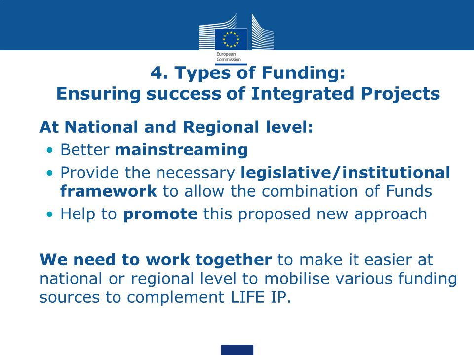 4. Types of Funding: Ensuring success of Integrated Projects At National and Regional level: Better mainstreaming Provide the necessary legislative/in