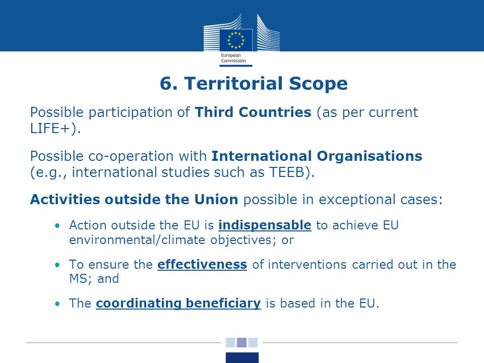 6. Territorial Scope Possible participation of Third Countries (as per current LIFE+). Possible co-operation with International Organisations (e.g., i