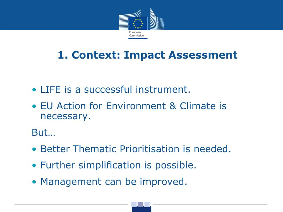 1. Context: Impact Assessment LIFE is a successful instrument. EU Action for Environment & Climate is necessary. But… Better Thematic Prioritisation i