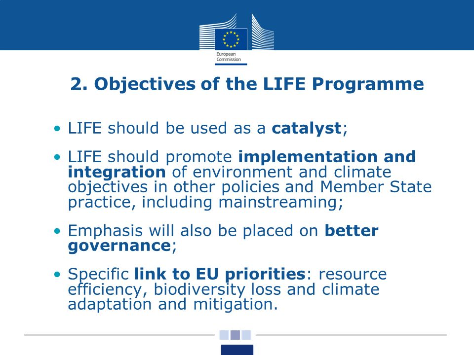 2. Objectives of the LIFE Programme LIFE should be used as a catalyst; LIFE should promote implementation and integration of environment and climate o
