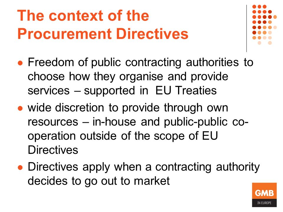 The context of the Procurement Directives Freedom of public contracting authorities to choose how they organise and provide services – supported in EU Treaties wide discretion to provide through own resources – in-house and public-public co- operation outside of the scope of EU Directives Directives apply when a contracting authority decides to go out to market