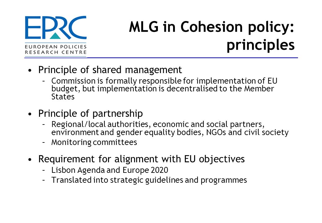 MLG in Cohesion policy: principles Principle of shared management –Commission is formally responsible for implementation of EU budget, but implementation is decentralised to the Member States Principle of partnership –Regional/local authorities, economic and social partners, environment and gender equality bodies, NGOs and civil society –Monitoring committees Requirement for alignment with EU objectives –Lisbon Agenda and Europe 2020 –Translated into strategic guidelines and programmes