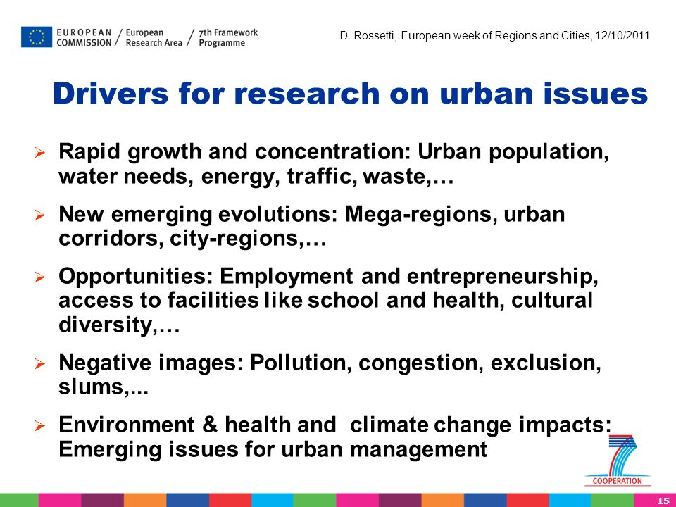 15 D. Rossetti, European week of Regions and Cities, 12/10/2011 Drivers for research on urban issues Rapid growth and concentration: Urban population,