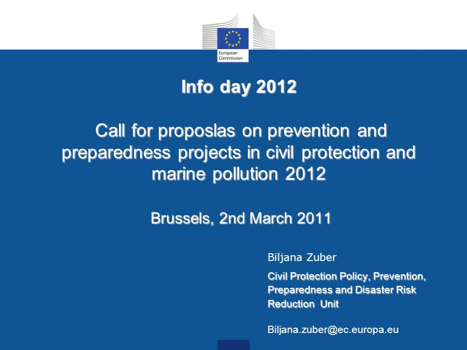 Info day 2012 Call for proposlas on prevention and preparedness projects in civil protection and marine pollution 2012 Brussels, 2nd March 2011 Biljan