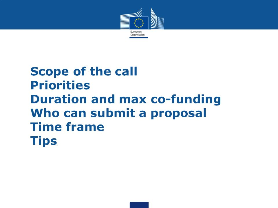 Scope of the call Priorities Duration and max co-funding Who can submit a proposal Time frame Tips