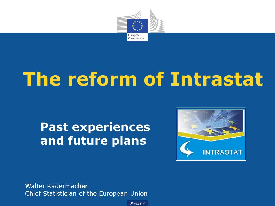 Eurostat Walter Radermacher Future plans – From Intrastat to Simstat The main principles of the reform are: 1.strongly simplify the reporting requirements for Member States on the import side.