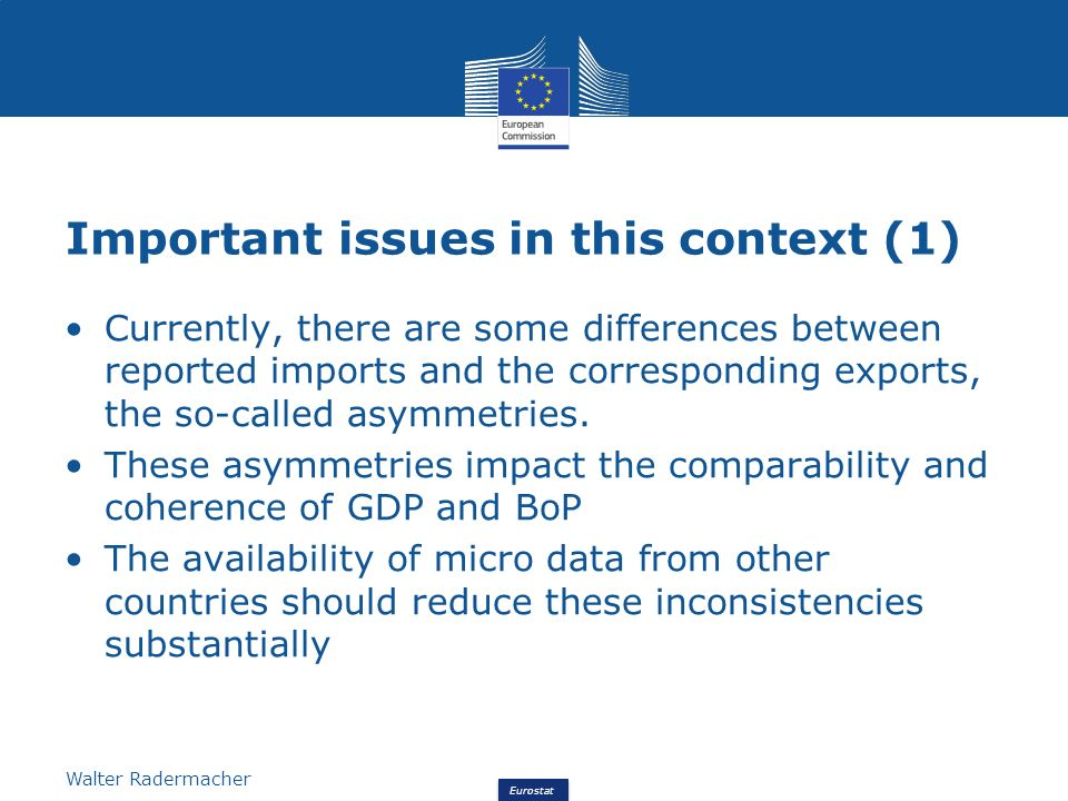 Eurostat Walter Radermacher Important issues in this context (1) Currently, there are some differences between reported imports and the corresponding exports, the so-called asymmetries.