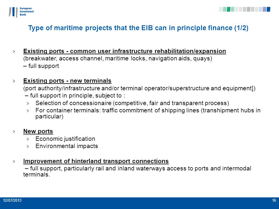 12/07/201316 Type of maritime projects that the EIB can in principle finance (1/2) Existing ports - common user infrastructure rehabilitation/expansion (breakwater, access channel, maritime locks, navigation aids, quays) – full support Existing ports - new terminals (port authority/infrastructure and/or terminal operator/superstructure and equipment]) – full support in principle, subject to : Selection of concessionaire (competitive, fair and transparent process) For container terminals: traffic commitment of shipping lines (transhipment hubs in particular) New ports Economic justification Environmental impacts Improvement of hinterland transport connections – full support, particularly rail and inland waterways access to ports and intermodal terminals.