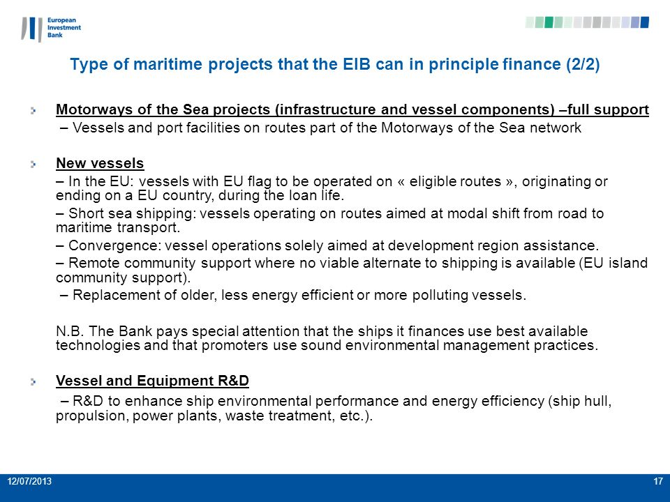 12/07/201317 Motorways of the Sea projects (infrastructure and vessel components) –full support – Vessels and port facilities on routes part of the Motorways of the Sea network New vessels – In the EU: vessels with EU flag to be operated on « eligible routes », originating or ending on a EU country, during the loan life.