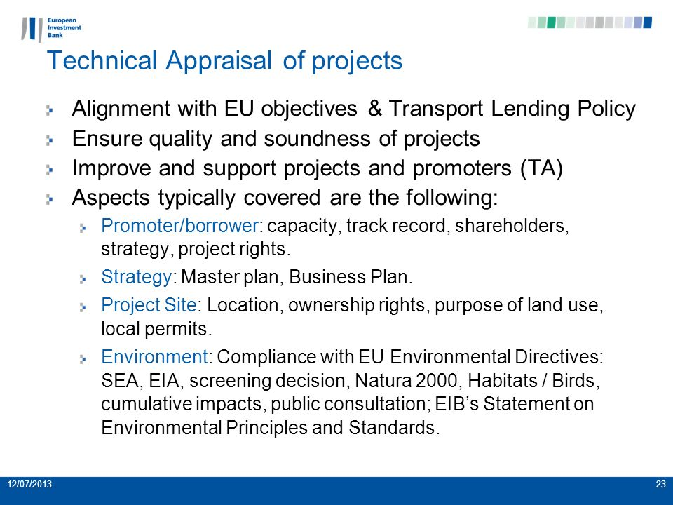 Alignment with EU objectives & Transport Lending Policy Ensure quality and soundness of projects Improve and support projects and promoters (TA) Aspects typically covered are the following: Promoter/borrower: capacity, track record, shareholders, strategy, project rights.