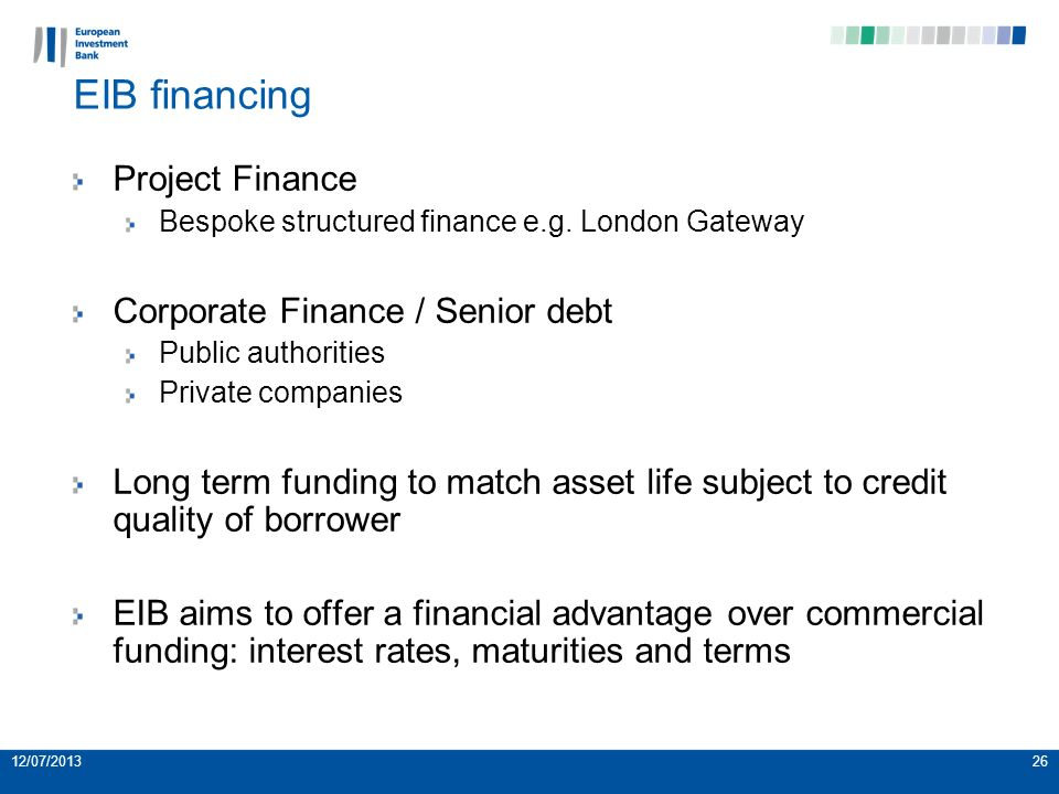 26 EIB financing Project Finance Bespoke structured finance e.g. London Gateway Corporate Finance / Senior debt Public authorities Private companies L